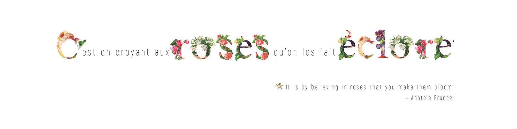 c'est en croyant au roses qu'on les fait éclore...